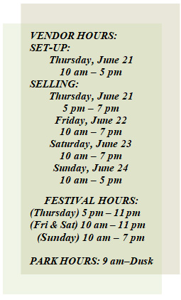 VENDOR HOURS:  Friday, June 16  10 am – 7 pm   Saturday, June 17  10 am – 7 pm  Sunday, June 18  10 am – 5 pm    FESTIVAL HOURS:  (Fri & Sat) 10 am – 12am  (Sunday) 10 am – 7 pm    FESTIVAL GATE HOURS:  (Fri & Sat) 7 am – 12:30 am  (Sunday) 8 am – 9 pm    PARK HOURS: 9 am–Dusk